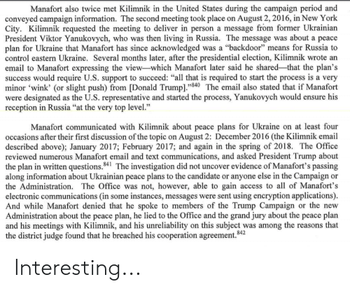 """Donald Trump, New York, and Period: Manafort also twice met Kilimnik in the United States during the campaign period and  conveyed campaign information. The second meeting took place on August 2, 2016, in New York  City. Kilimnik requested the meeting to deliver in person a message from former Ukrainian  President Viktor Yanukovych, who was then living in Russia. The message was about a peace  plan for Ukraine that Manafort has since acknowledged was a """"backdoor"""" means for Russia to  control eastern Ukraine. Several months later, after the presidential election, Kilimnik wrote an  email to Manafort expressing the view-which Manafort later said he shared-that the plan's  success would require U.S. support to succeed: """"all that is required to start the process is a very  minor 'wink' (or slight push) from [Donald Trump]""""840 The email also stated that if Manafort  were designated as the U.S. representative and started the process, Yanukovych would ensure his  reception in Russia """"at the very top level  .'  Manafort communicated with Kilimnik about peace plans for Ukraine on at least four  occasions after their first discussion of the topic on August 2: December 2016 (the Kilimnik email  described above); January 2017; February 2017; and again in the spring of 2018. The Office  reviewed numerous Manafort email and text communications, and asked President Trump about  the plan in written questions.841 The investigation did not uncover evidence of Manafort's passing  along information about Ukrainian peace plans to the candidate or anyone else in the Campaign or  the Administration. The Office was not, however, able to gain access to all of Manafort's  electronic communications (in some instances, messages were sent using encryption applications).  And while Manafort denied that he spoke to members of the Trump Campaign or the new  Administration about the peace plan, he lied to the Office and the grand jury about the peace plan  and his meetings with Kilimnik, and his un"""