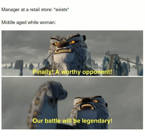 White, Retail, and Legendary: Manager at a retail store: *exists*  Middle aged white woman:  Finally! A worthy opponent!  Our battle will be legendary!