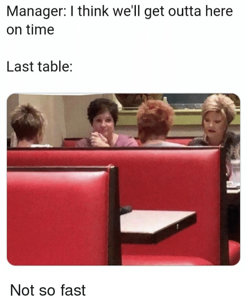 Time, Dank Memes, and Outta: Manager: I think we'll get outta here  on time  Last table: Not so fast