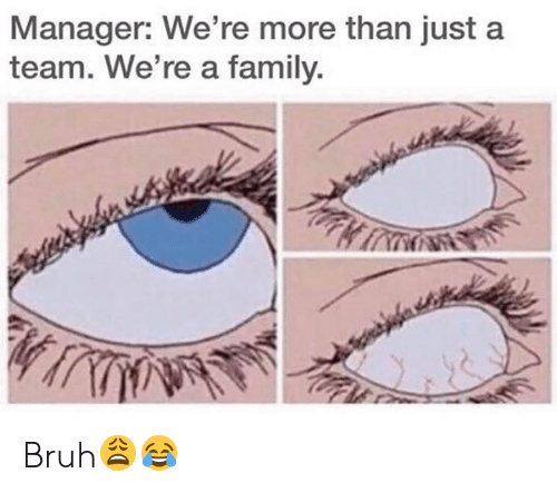 Bruh, Family, and Hood: Manager: We're more than just a  team. We're a family. Bruh😩😂