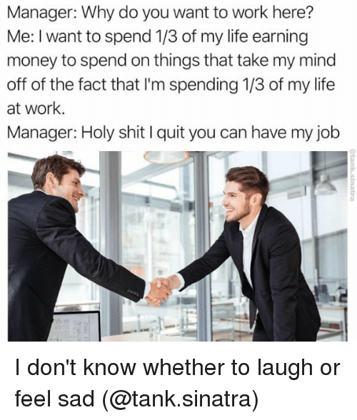 Life, Memes, and Money: Manager: Why do you want to work here?  Me: I want to spend 1/3 of my life earning  money to spend on things that take my mind  off of the fact that I'm spending 1/3 of my life  at work.  Manager: Holy shit l quit you can have my job I don't know whether to laugh or feel sad (@tank.sinatra)