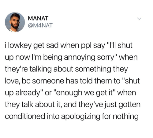 "Love, Shut Up, and Sorry: MANAT  @M4NAT  i lowkey get sad when ppl say ""I'll shut  up now I'm being annoying sorry"" when  they're talking about something they  love, bc someone has told them to ""shut  up already"" or ""enough we get it"" when  they talk about it, and they've just gotten  conditioned into apologizing for nothing"