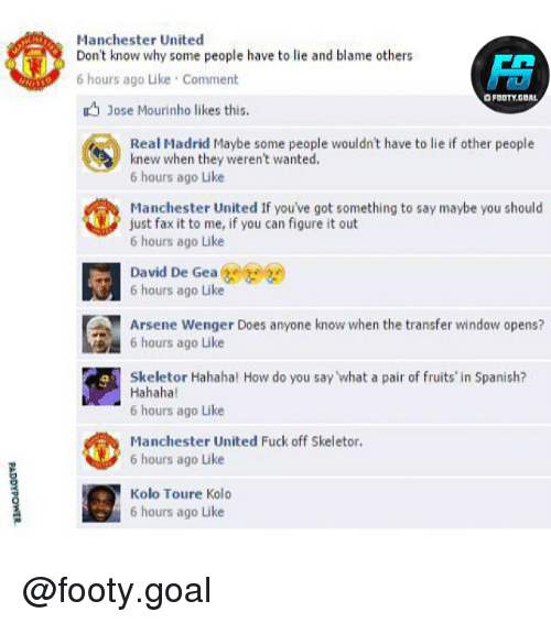 Memes, Real Madrid, and Spanish: Manchester United  Don't know why some people have to lie and blame others  6 hours ago Like Comment  O FOOTY.GOAL  Jose Mourinho likes this.  Real Madrid Maybe some people wouldn't have to lie if other people  knew when they weren't wanted.  6 hours ago Like  Manchester United If you've got something to say maybe you should  just fax it to me, if you can figure it out  6 hours ago Like  David De Gea e  6 hours ago Like  Arsene Wenger Does anyone know when the transfer window opens?  6 hours ago Like  Skeletor Hahaha! How do you say what a pair of fruits' in Spanish?  Hahaha  6 hours ago Like  Manchester United Fuck off Skeletor.  6 hours ago Like  Kolo Toure Kolo  6 hours ago Like @footy.goal