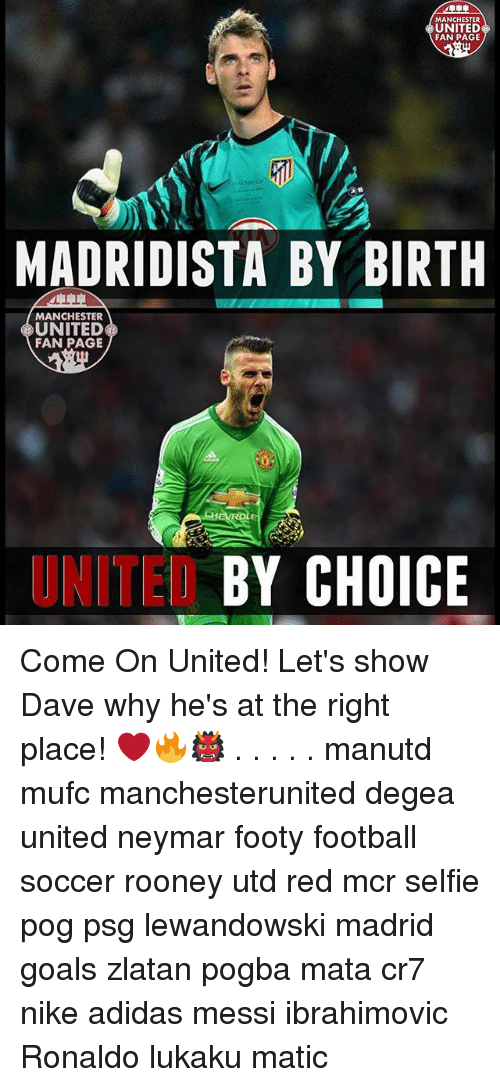 Adidas, Football, and Goals: MANCHESTER  UNITED  FAN PAGE  MADRIDISTA BY BIRTH  MANCHESTER  UNITED  FAN PAGE  UNITED  BY CHOICE Come On United! Let's show Dave why he's at the right place! ❤️🔥👹 . . . . . manutd mufc manchesterunited degea united neymar footy football soccer rooney utd red mcr selfie pog psg lewandowski madrid goals zlatan pogba mata cr7 nike adidas messi ibrahimovic Ronaldo lukaku matic