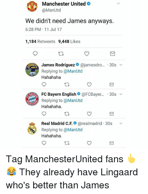 Memes, Real Madrid, and Manchester United: Manchester United  @ManUtd  We didn't need James anyways.  6:28 PM 11 Jul 17  1,184 Retweets 9,448 Likes  James Rodriguezネ@jamesdro...-30s ﹀  Replying to @ManUtod  Hahahaha  . FC Bayern English@ @FCBayer..-30s ﹀  BAY  Replying to @ManUtd  Hahahaha  Real Madrid C.F.* @realmadrid-30s  Replying to @ManUtd  Hahahaha  、v Tag ManchesterUnited fans 👆😂 They already have Lingaard who's better than James