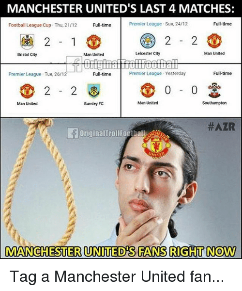 Football, Memes, and Premier League: MANCHESTER UNITED'S LAST 4 MATCHES:  Football League Cup  Thu, 21/12  Full-time  Premier League Sun, 24/12  Full-time  Bristol City  Man United  Leicester City  Man Unitecd  LI  Premier League Tue, 26/12  Full-time  Premler League Yesterday  Full-time  2-2  0-0  Man United  Bumley FC  Man United  Southampton  #AZR  OriginalTrollForthallC  MANCHESTER UNITED'S FANS RIGHT NOW Tag a Manchester United fan...