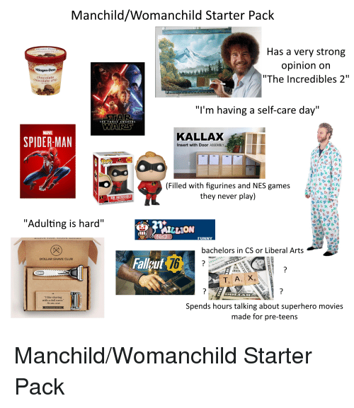 """Club, Funny, and Movies: Manchild/Womanchild Starter Pack  Has a very strong  opinion on  """"The Incredibles 2""""  Häagen-Dazs  chocolate  chocolate chip  """"l'm having a self-care day""""  KALLAX  SPIDER-MAN  Insert with Door ASSEMBLY  363  (Filled with figurines and NES games  they never play)  9 0 2  MR INCREDIBLE  """"Adulting is hard""""  FUNNY  bachelors in CS or Liberal Arts  Falleut  DOLLAR SHAVE CLUB  6  """"I like shaving  with a dull razor.""""  No one, ever  Spends hours talking about superhero movies  made for pre-teens"""