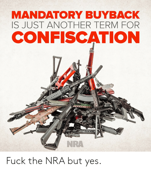 Another, Nra, and Yes: MANDATORY BUYBACK  IS JUST ANOTHER TERMFOR  CONFISCATION  NRA Fuck the NRA but yes.