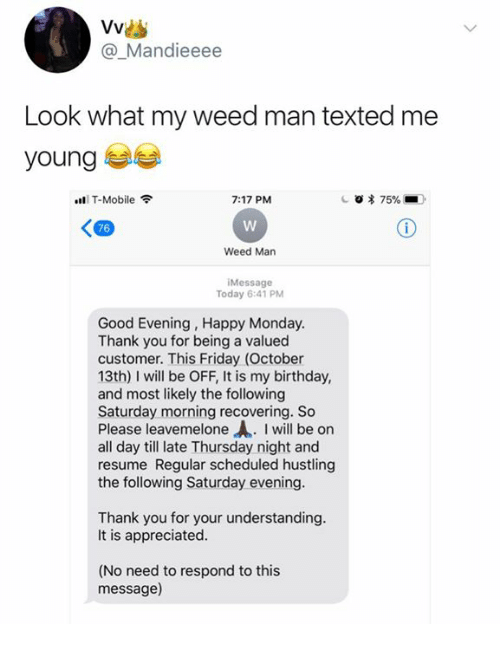 Birthday, Friday, and T-Mobile: @_Mandieeee  Look what my weed man texted me  young  ll T-Mobile令  7:17 PM  76  Weed Man  Message  Today 6:41 PM  Good Evening, Happy Monday  Thank you for being a valued  customer. This Friday (October  13th) I will be OFF, It is my birthday,  and most likely the following  Saturday morning recovering. So  Please leavemelone . I will be on  all day till late Thursday night and  resume Regular scheduled hustling  the following Saturday evening  Thank you for your understanding  It is appreciated  (No need to respond to this  message)