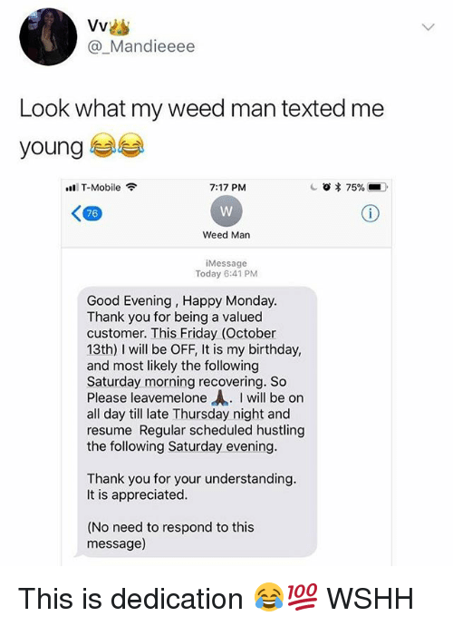 "Birthday, Friday, and Memes: @_Mandieeee  Look what my weed man texted me  young  T-Mobile  7:17 PM  <四  76  Weed Man  Message  Today 6:41 PM  Good Evening, Happy Monday  Thank vou for being a valued  customer. This Friday (October  13th) I will be OFF, It is my birthday,  and most likely the following  Saturday morning recovering. So  Please leavemelone ""A. I will be on  all day till late Thursday night and  resume Regular scheduled hustling  the following Saturday evening  Thank you for your understanding  It is appreciated  (No need to respond to this  message) This is dedication 😂💯 WSHH"