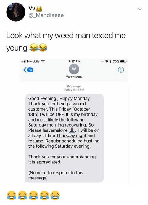 Birthday, Friday, and T-Mobile: @_Mandieeee  Look what my weed man texted me  young  T-Mobile  7:17 PM  76  Weed Man  Message  Today 6:41 PM  Good Evening, Happy Monday  Thank you for being a valued  customer. This Friday (October  13th) I wil be OFF, It is my birthday,  and most likely the following  Saturday morning recovering. So  Please leavemelone Ah. I will be on  all day till late Thursday night and  resume Regular scheduled hustling  the following Saturday evening  Thank you for your understanding  It is appreciated  (No need to respond to this  message) 😂😂😂😂😂