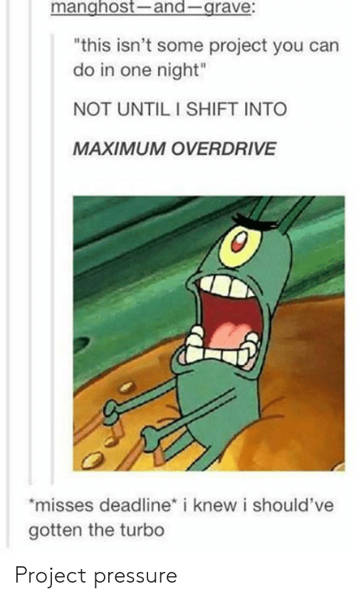 """Pressure, Turbo, and Project: manghost-and-grave:  """"this isn't some project you can  do in one night""""  NOT UNTIL I SHIFT INTO  MAXIMUM OVERDRIVE  misses deadline* i knew i should've  gotten the turbo Project pressure"""