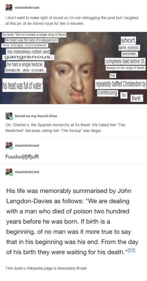 """Head, Life, and Senile: manintolerant  I don't want to make light of incest so I'm not reblogging the post but I laughed  at this pic of an inbred royal for like 5 minutes  his body """"did not contain a single drop of blood  short  his heart was the size of a peppercom  his lungs corroded  ame, epileptic  senile  his intestines rotten and  gangrenous  he had a single testicle  black as coal  completely bald before 35  always on the verge of death  he  is head was fullof wae  repeatedly bafiled Christendom b  live  blood-on-my-french-fries  Oh, Charles II, the Spanish monarchy at it's finest. We called him """"The  Bewitched"""" because calling him """"The fuckup"""" was illegal  manintolerant  Fuududjijffjuffi  manintolerant  His life was memorably summarised by John  Langdon-Davies as follows: """"We are dealing  with a man who died of poison two hundred  years before he was born. If birth is a  beginning, of no man was it more true to say  that in his beginning was his end. From the day  of his birth they were waiting for his death.""""22  This dude's Wikipedia page is Absolutely Brutal"""