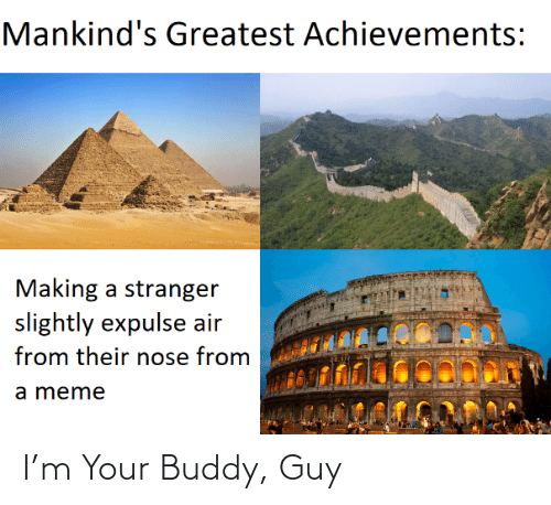Meme, Air, and Buddy Guy: Mankind's Greatest Achievements:  Making a stranger  slightly expulse air  from their nose from  a meme I'm Your Buddy, Guy