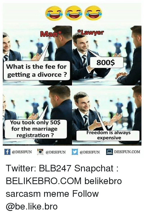 Be Like, Marriage, and Meme: ManLawye  800$  What is the fee for  getting a divorce?  You took only 50$  for the marriage  registration ?  Freedom is always  expensive  K @DESIFUN 증@DESIFUN @DESIFUN 리 DESIFUN.COM Twitter: BLB247 Snapchat : BELIKEBRO.COM belikebro sarcasm meme Follow @be.like.bro