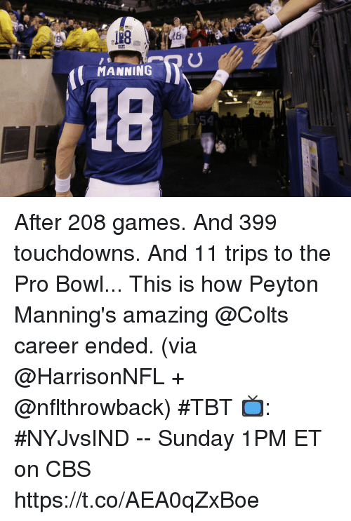 Indianapolis Colts, Memes, and Tbt: MANNING  54 After 208 games.  And 399 touchdowns.  And 11 trips to the Pro Bowl... This is how Peyton Manning's amazing @Colts career ended. (via @HarrisonNFL + @nflthrowback) #TBT  📺: #NYJvsIND -- Sunday 1PM ET on CBS https://t.co/AEA0qZxBoe
