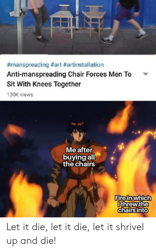 Anime, Fire, and Chair:  #manspreading #art #artinstallation  Anti-manspreading Chair Forces Men To  Sit With Knees Together  130K views  Me after  buying all  the chairs  Fire in which  Ithrew the  chairs into Let it die, let it die, let it shrivel up and die!