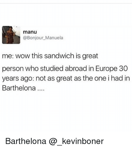 Funny, Meme, and Wow: manu  @Bonjour_Manuela  me: wow this sandwich is great  person who studied abroad in Europe 30  years ago: not as great as the one i had in  Barthelona Barthelona @_kevinboner