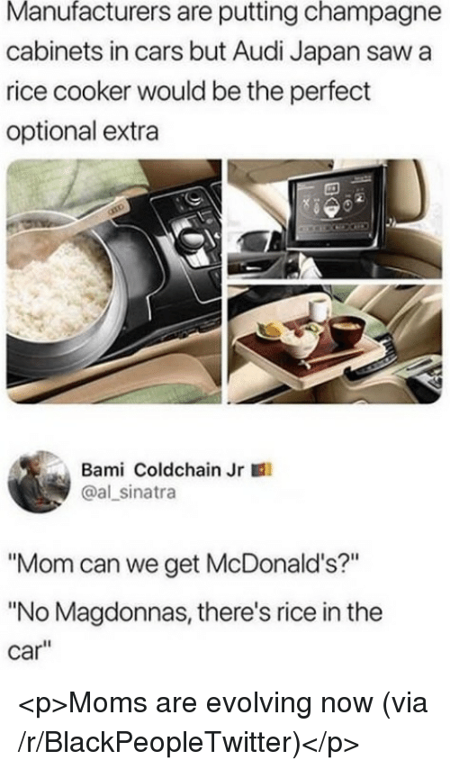 """Blackpeopletwitter, Cars, and McDonalds: Manufacturers are putting champagne  cabinets in cars but Audi Japan saw a  rice cooker would be the perfect  optional extra  Bami Coldchain Jr  @al sinatra  """"Mom can we get McDonald's?""""  """"No Magdonnas, there's rice in the  car"""" <p>Moms are evolving now (via /r/BlackPeopleTwitter)</p>"""