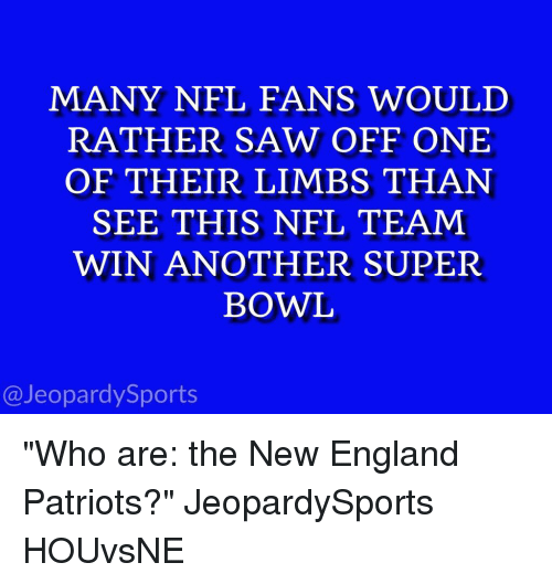 """England, Jeopardy, and New England Patriots: MANY NFL FANS WOULD  RATHER SAW OFF ONE  OF THEIR LIMBS THAN  SEE THIS NFL TEAM  WIN ANOTHER SUPER  BOWL  @Jeopardy Sports """"Who are: the New England Patriots?"""" JeopardySports HOUvsNE"""