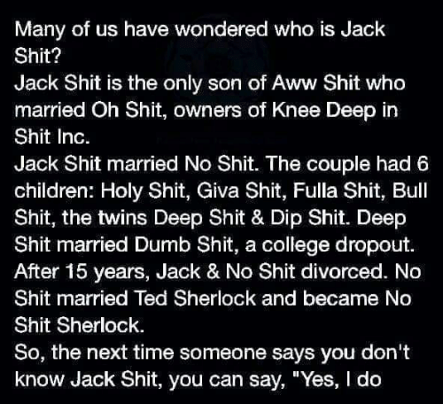 """Aww, Children, and College: Many of us have wondered who is Jack  Shit?  Jack Shit is the only son of Aww Shit who  married Oh Shit, owners of Knee Deep in  Shit Inc.  Jack Shit married No Shit. The couple had 6  children: Holy Shit, Giva Shit, Fulla Shit, Bull  Shit, the twins Deep Shit & Dip Shit. Deep  Shit married Dumb Shit, a college dropout.  After 15 years, Jack & No Shit divorced. No  Shit married Ted Sherlock and became No  Shit Sherlock  So, the next time someone says you don't  know Jack Shit, you can say, """"Yes, I do"""