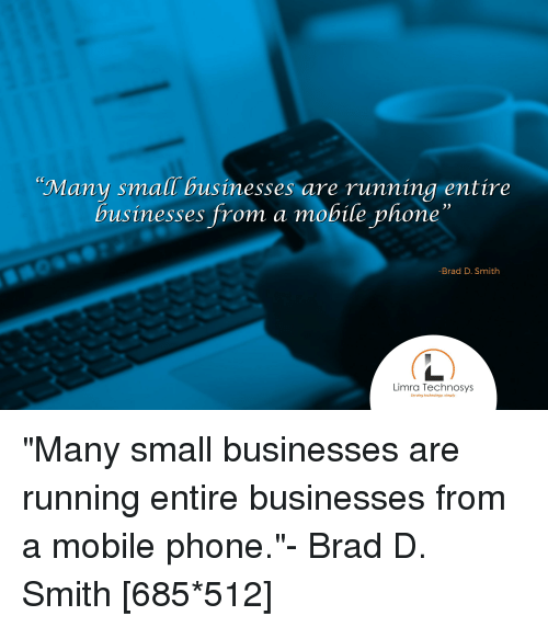"""Phone, Mobile, and Technology: Many small businesses are running entire  businesses from a mobile phone""""  -Brad D. Smith  Limra Technosys  Serving technology. simply"""
