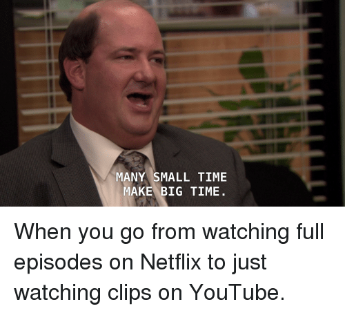 Many small time make big time when you go from watching full episodes on netflix to just - How many episodes of the office ...