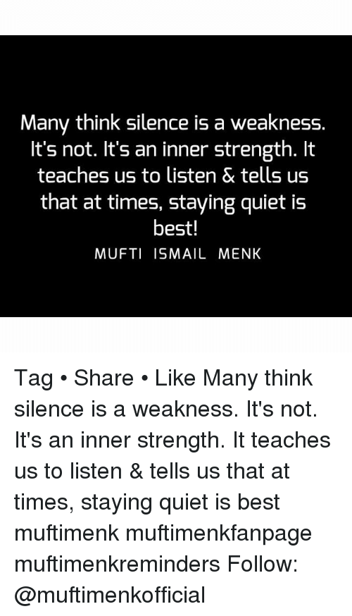 Memes, Best, and Quiet: Many think silence is a weakness.  It's not. It's an inner strength. It  teaches us to listen & tells us  that at times, staying quiet is  best!  MUFTI ISMAIL MENK Tag • Share • Like Many think silence is a weakness. It's not. It's an inner strength. It teaches us to listen & tells us that at times, staying quiet is best muftimenk muftimenkfanpage muftimenkreminders Follow: @muftimenkofficial