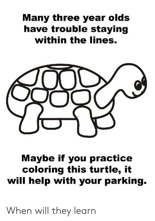 Cars, Help, and Turtle: Many three year olds  have trouble staying  within the lines.  Maybe if you practice  coloring this turtle, it  will help with vour parking. When will they learn