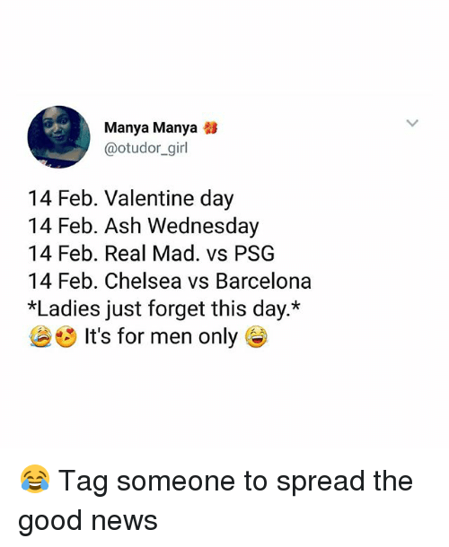 Ash, Barcelona, and Chelsea: Manya Manya  @otudor_girl  14 Feb. Valentine day  14 Feb. Ash Wednesday  14 Feb. Real Mad. vs PSG  14 Feb. Chelsea vs Barcelona  *Ladies just forget this day.*  It's for men only G 😂 Tag someone to spread the good news