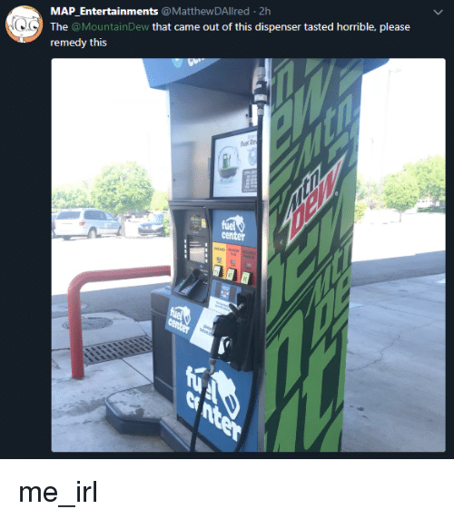 Irl, Me IRL, and Map: MAP Entertainments @MatthewDAllred 2h  The @MountainDew that came out of this dispenser tasted horrible, please  remedy this  Fuel  center me_irl