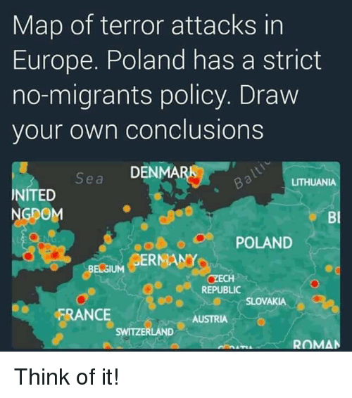 Belgium, Memes, and Europe: Map of terror attacks in  Europe. Poland has a strict  no-migrants policy. Draw  your own conclusions  S DENMA  e a  LITHUANIA  NITED  NGDOM  Bl  o POLAND  BELSUM GERNANY  BELGIUM  REPUBLIC  SLOVAKIA  FRANCE  AUSTRIA  SWITZERLAND  ROMAN Think of it!