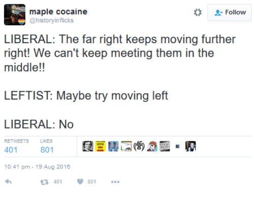 Cocaine, History, and The Middle: maple cocaine  2: Follow  @history inflicks  LIBERAL: The far right keeps moving further  right! We can't keep meeting them in the  middle!!  LEFTIST Maybe try moving left  LIBERAL: No  801  401  10:41 pm 19 Aug 2016  401 801
