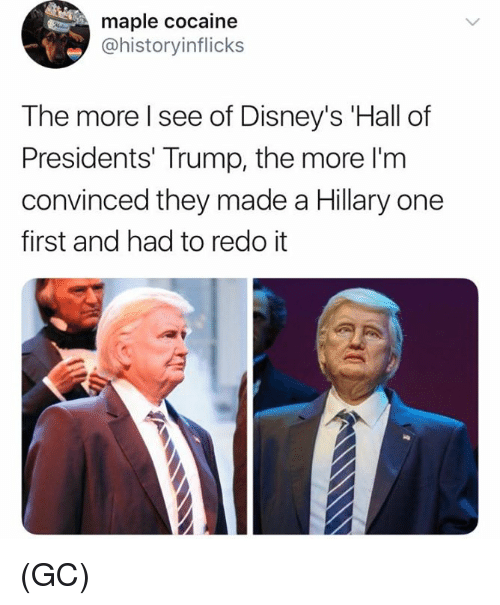 Memes, Cocaine, and Presidents: maple cocaine  @historyinflicks  The more l see of Disney's Hall of  Presidents' Trump, the more I'nm  convinced they made a Hillary one  first and had to redo it (GC)