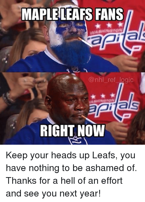 Logic, Memes, and National Hockey League (NHL): MAPLE LEAFS FANS  WASHINGTON  api  @nhl ref logic  als  ASHINGTON  RIGHT NOW Keep your heads up Leafs, you have nothing to be ashamed of. Thanks for a hell of an effort and see you next year!