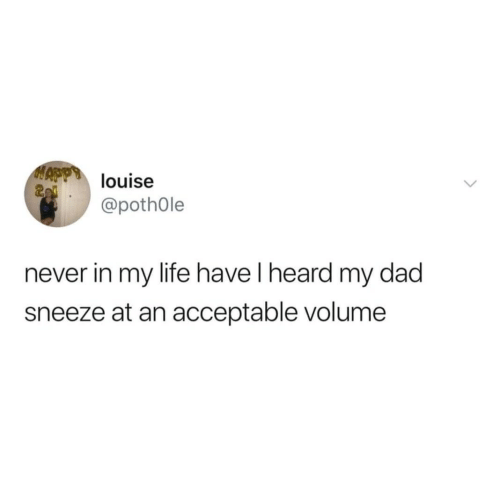 Dad, Life, and Never: MAPlouise  @pothOle  never in my life have I heard my dad  sneeze at an acceptable volume