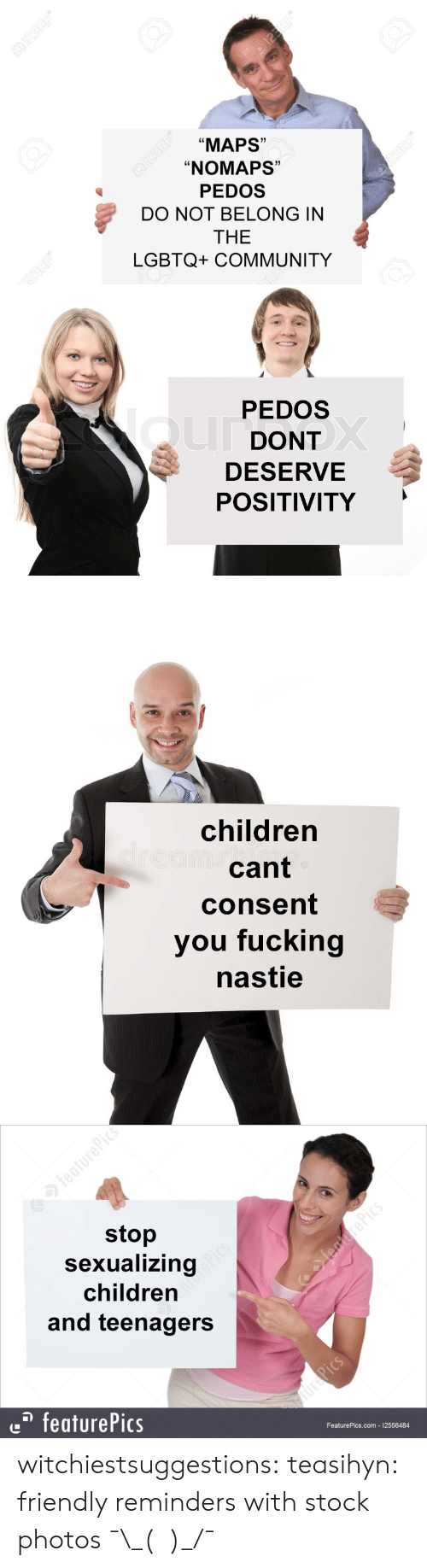 """Children, Community, and Fucking: """"MAPS""""  """"NOMAPS""""  PEDOS  DO NOT BELONG IN  THE  LGBTQ+ COMMUNITY  Ld  1)  C0  1   PEDOS  DONT  DESERVE  POSITIVITY   children  cant  consent  you fucking  nastie   stop  Sexualizing  children  and teenagers  featurePics  FeaturePics.com 12556484 witchiestsuggestions: teasihyn: friendly reminders with stock photos  ¯\_(ツ)_/¯"""