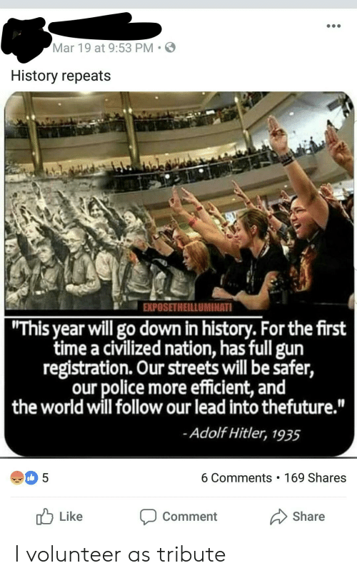 "Police, Streets, and History: Mar 19 at 9:53 PM  S  History repeats  EXPOSETHEILLUMINATI  ""This year will go down in history. For the first  time a civilized nation, has full gun  registration. Our streets will be safer,  our police more efficient, and  the world will follow our lead into thefuture.""  Adolf Hitler, 1935  6 Comments 169 Shares  Like  Share  Comment I volunteer as tribute"