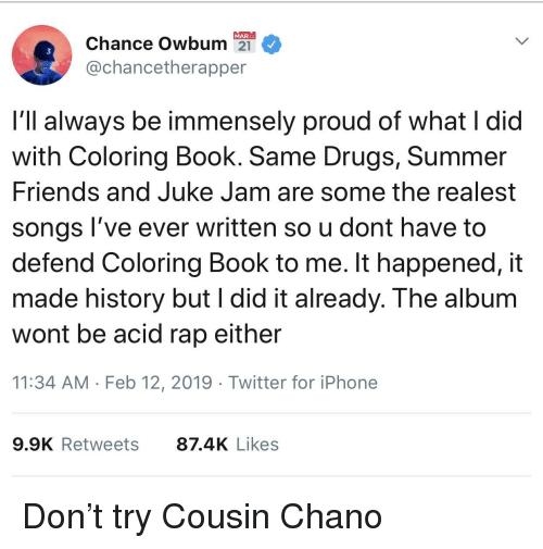 Blackpeopletwitter, Drugs, and Funny: MAR  Chance Owbum2  @chancetherapper  3  I'll always be immensely proud of what I did  with Coloring Book. Same Drugs, Summer  riends and Juke Jam are some the realest  songs l've ever written so u dont have to  defend Coloring Book to me. It happened, it  made history but l did it already. The album  wont be acid rap either  11:34 AM Feb 12, 2019 Twitter for iPhone  9.9K Retweets  87.4K Likes