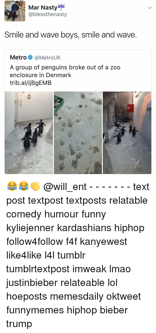 Memes, 🤖, and Zoo: Mar Nasty  @blessthenasty  Smile and wave boys, smile and wave.  Metro  MetroUK  A group of penguins broke out of a zoo  enclosure in Denmark  trib.allijBgEMB 😂😂👏 @will_ent - - - - - - - text post textpost textposts relatable comedy humour funny kyliejenner kardashians hiphop follow4follow f4f kanyewest like4like l4l tumblr tumblrtextpost imweak lmao justinbieber relateable lol hoeposts memesdaily oktweet funnymemes hiphop bieber trump