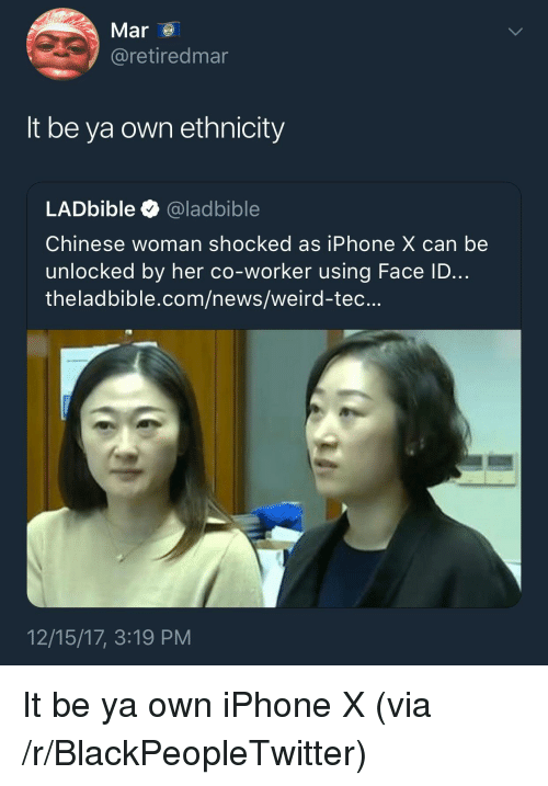 Blackpeopletwitter, Iphone, and News: Mar  @retiredmar  It be ya own ethnicity  LADbible @ladbible  Chinese woman shocked as iPhone X can be  unlocked by her co-worker using Face ID...  theladbible.com/news/weird-tec...  12/15/17, 3:19 PM <p>It be ya own iPhone X (via /r/BlackPeopleTwitter)</p>