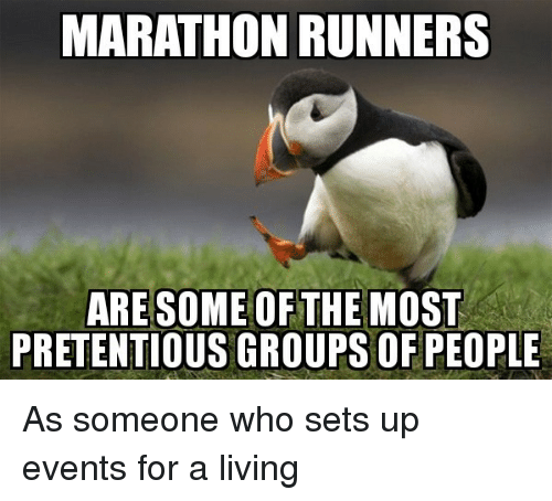 Pretentious, Living, and Marathon: MARATHON RUNNERS  ARESOME OFTHE MOST  PRETENTIOUS GROUPSOF PEOPLE As someone who sets up events for a living