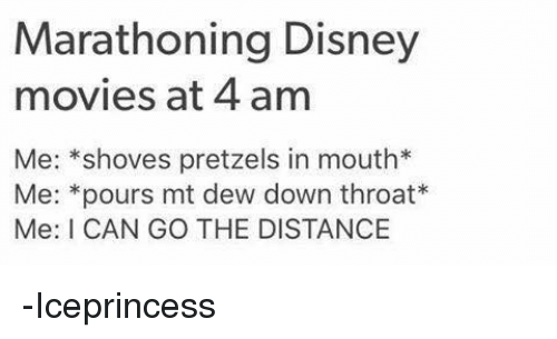 Disney, Memes, and Movies: Marathoning Disney  movies at 4 am  Me: shoves pretzels in mouth  Me: pours mt dew down throat  Me: I CAN GO THE DISTANCE -Iceprincess