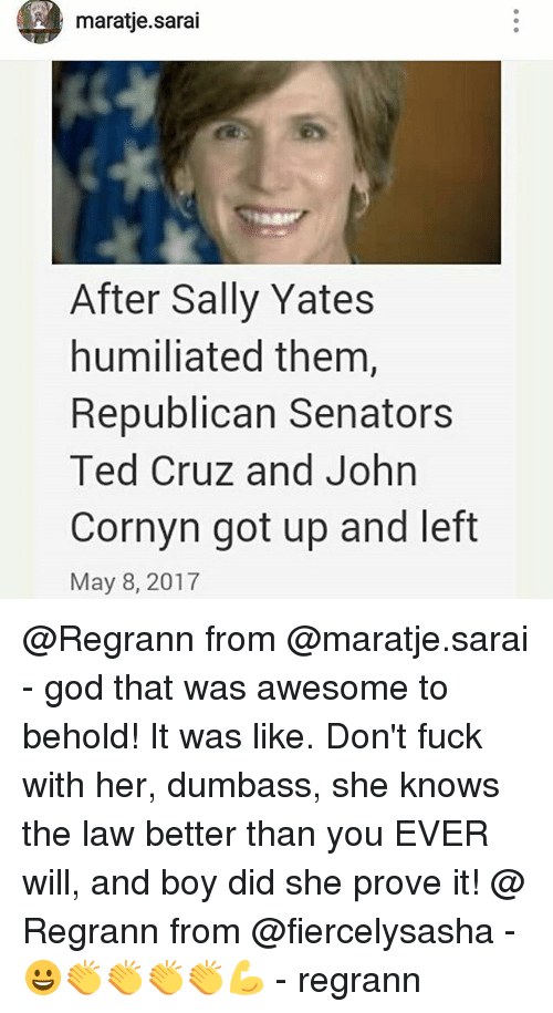 God, Memes, and She Knows: maratie sarai  After Sally Yates  humiliated them,  Republican Senators  Ted Cruz and John  Cornyn got up and left  May 8, 2017 @Regrann from @maratje.sarai - god that was awesome to behold! It was like. Don't fuck with her, dumbass, she knows the law better than you EVER will, and boy did she prove it! @ Regrann from @fiercelysasha - 😀👏👏👏👏💪 - regrann