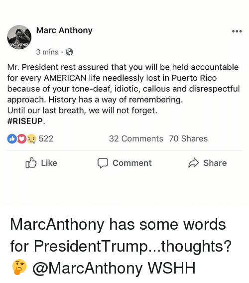 Life, Memes, and Wshh: Marc Anthony  3 mins  Mr. President rest assured that you will be held accountable  for every AMERICAN life needlessly lost in Puerto Rico  because of your tone-deaf, idiotic, callous and disrespectful  approach. History has a way of remembering.  Until our last breath, we will not forget.  #RISEUP  522  32 Comments 70 Shares  Like  Comment  Share MarcAnthony has some words for PresidentTrump...thoughts? 🤔 @MarcAnthony WSHH