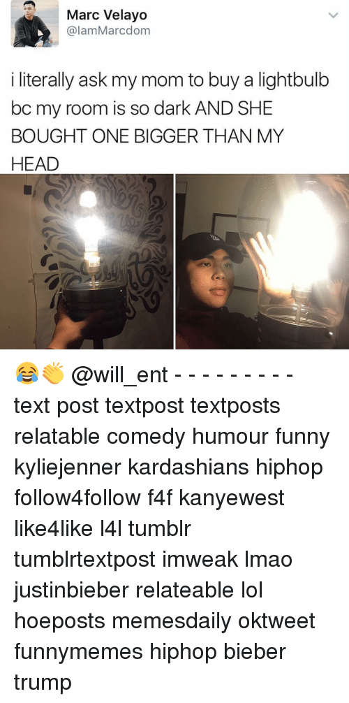 Head, Kardashians, and Memes: Marc Velayo  alam Marcdom  i literally ask my mom to buy a lightbulb  bc my room is so dark AND SHE  BOUGHT ONE BIGGER THAN MY  HEAD 😂👏 @will_ent - - - - - - - - - text post textpost textposts relatable comedy humour funny kyliejenner kardashians hiphop follow4follow f4f kanyewest like4like l4l tumblr tumblrtextpost imweak lmao justinbieber relateable lol hoeposts memesdaily oktweet funnymemes hiphop bieber trump