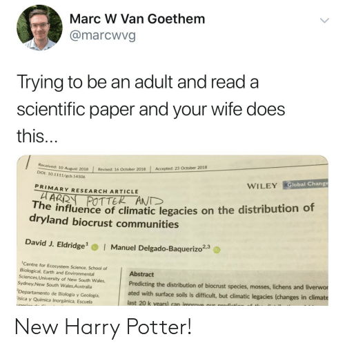 Harry Potter, School, and Australia: Marc W Van Goethem  @marcwvg  Trying to be an adult and read a  scientific paper and your wife does  this  Accepted: 23 October 2018  | Revised: 16 October 2018  10 August 2018  DOI: 10.1111/gcb. 14506  Global Change  WILEY  PRIMARY RESEARCH ARTICLE  POTTER ANT  he influence of climatic legacies on the distribution of  dryland biocrust communities  David J. Eldridge  Manuel Delgado-Baquerizo23  Centre for Ecosystem Science, School of  Biological, Earth and Environmental  Sciences, University of New South Wales,  Sydney New South Wales Australia  Departamento de Biología y Geología,  ísica y Química Inorgánica, Escuela  Abstract  Predicting the distribution of biocrust species, mosses, liche  ated with surface soils is difficult, but climatic legacies (changes in climate  last 20 k vears) can improve our prodicts  ns and liverwor New Harry Potter!