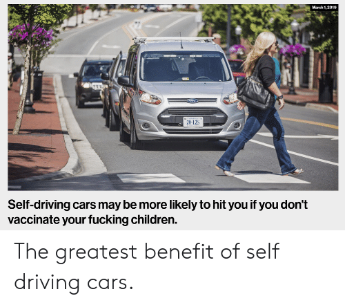 Cars, Children, and Driving: March 1,2019  20-12S  Self-driving cars may be more likely to hit you if you don't  vaccinate your fucking children. The greatest benefit of self driving cars.