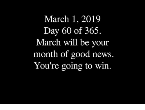 News, Good, and Day: March 1, 2019  Day 60 of 365.  March will be your  month of good news.  You're going to win.