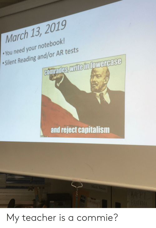 Notebook, Teacher, and Capitalism: March 13, 2019  You need your notebook!  Silent Reading and/or AR tests  comrades, write inlowercase  and reject capitalism My teacher is a commie?